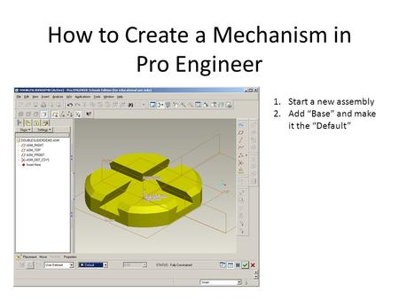 "How to Create a Mechanism in Pro Engineer 1.Start a new assembly 2.Add ""Base"" and make it the ""Default"""