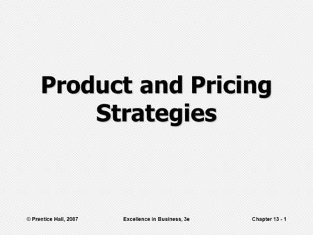 © Prentice Hall, 2007Excellence in Business, 3eChapter 13 - 1 Product and Pricing Strategies.