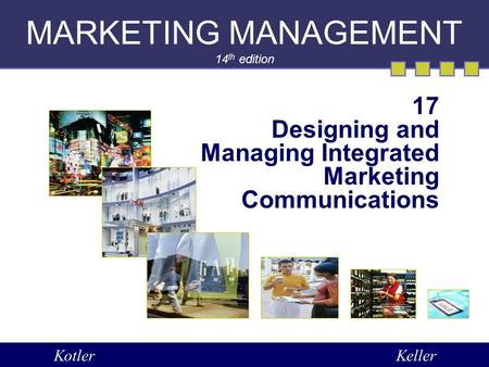 MARKETING MANAGEMENT 14 th edition 17 Designing and Managing Integrated Marketing Communications KotlerKeller.