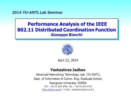 2014 YU-ANTL Lab Seminar Performance Analysis of the IEEE 802.11 Distributed Coordination Function Giuseppe Bianchi April 12, 2014 Yashashree.