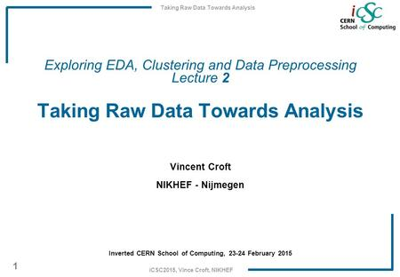 Taking Raw Data Towards Analysis 1 iCSC2015, Vince Croft, NIKHEF Exploring EDA, Clustering and Data Preprocessing Lecture 2 Taking Raw Data Towards Analysis.
