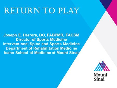 Return to play Joseph E. Herrera, DO, FABPMR, FACSM Director of Sports Medicine Interventional Spine and Sports Medicine Department of Rehabilitation Medicine.
