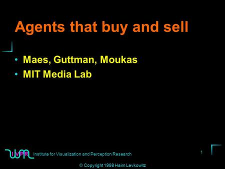 <strong>Institute</strong> for Visualization and Perception <strong>Research</strong> 1 © Copyright 1998 Haim Levkowitz Agents that buy and sell Maes, Guttman, Moukas MIT <strong>Media</strong> Lab.