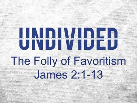 The Folly of Favoritism James 2:1-13. Favoritism categorizes people sinfully (1-4).