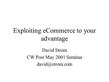 Exploiting eCommerce to your advantage David Strom CW Post May 2001 Seminar