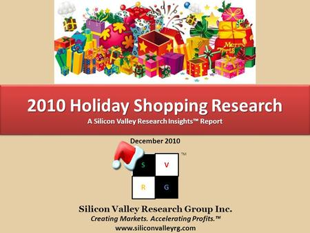 2010 Holiday Shopping Research A Silicon Valley Research Insights™ Report December 2010 S R G V TM Silicon Valley Research Group Inc. Creating Markets.