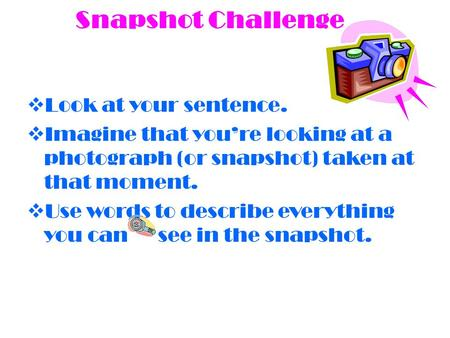 Snapshot Challenge  Look at your sentence.  Imagine that you're looking at a photograph (or snapshot) taken at that moment.  Use words to describe everything.