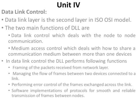 Unit IV Data Link Control: Data link layer is the second layer in ISO OSI model. The two main functions of DLL are Data link control which deals with the.