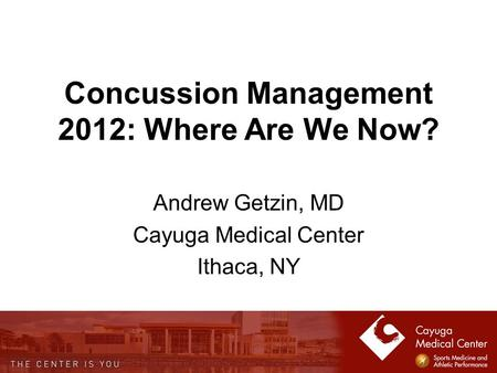 Concussion Management 2012: Where Are We Now? Andrew Getzin, MD Cayuga Medical Center Ithaca, NY.