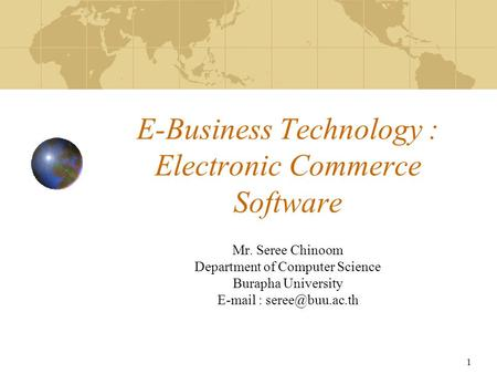 1 E-Business Technology : Electronic Commerce Software Mr. Seree Chinoom Department of Computer Science Burapha University