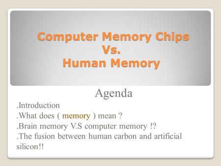 Computer Memory Chips Vs. Human Memory Computer Memory Chips Vs. Human Memory Agenda.Introduction.What does ( memory ) mean ?.Brain memory V.S computer.