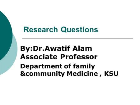 Research Questions By:Dr.Awatif Alam Associate Professor Department of family &community Medicine, KSU.
