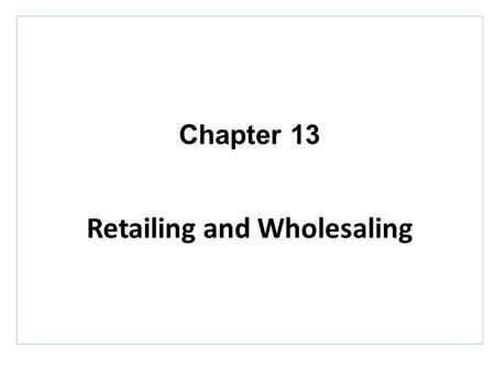 Chapter 13 Retailing and Wholesaling. Topics to Cover Retailing Retailer Marketing Decisions The Future of Retailing.