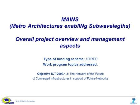 © 2010 MAINS Consortium MAINS (Metro Architectures enablINg Subwavelegths) Overall project overview and management aspects Type of funding scheme: STREP.