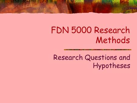 FDN 5000 Research Methods Research Questions and Hypotheses.