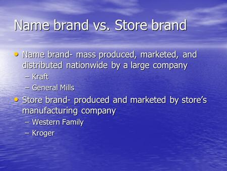 Name brand vs. Store brand Name brand- mass produced, marketed, and distributed nationwide by a large company Name brand- mass produced, marketed, and.