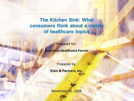 The Kitchen Sink: What consumers think about a variety of healthcare topics Prepared for: Executive Healthcare Forum Prepared by: Klein & Partners, Inc.