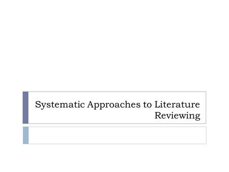 "Systematic Approaches to Literature Reviewing. The Literature Review ? ""Literature reviews …… introduce a topic, summarise the main issues and provide."