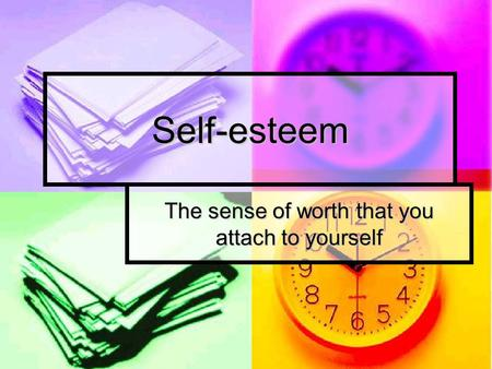 Self-esteem The sense of worth that you attach to yourself.