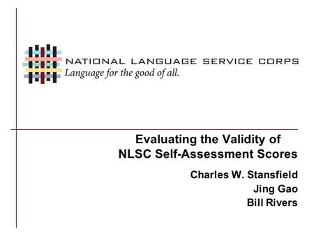 Evaluating the Validity of NLSC Self-Assessment Scores Charles W. Stansfield Jing Gao Bill Rivers.