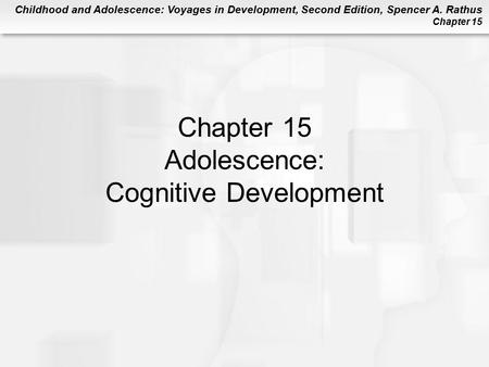 Childhood and Adolescence: Voyages in Development, Second Edition, Spencer A. Rathus Chapter 15 Chapter 15 Adolescence: Cognitive Development.