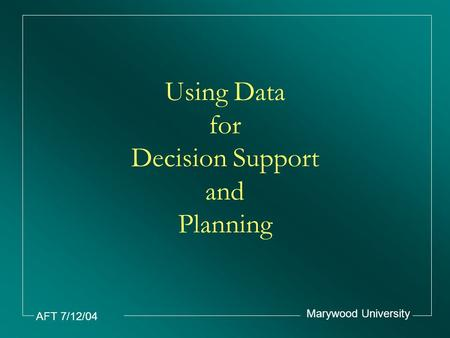 AFT 7/12/04 Marywood University Using Data for Decision Support and Planning.