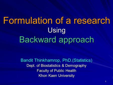 1 Bandit Thinkhamrop, PhD.(Statistics) Dept. of Biostatistics & Demography Faculty of Public Health Khon Kaen University Formulation of a research Using.