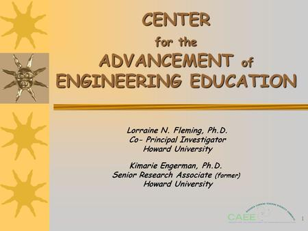 1 CENTER for the ADVANCEMENT of ENGINEERING EDUCATION Lorraine N. Fleming, Ph.D. Co- Principal Investigator Howard University Kimarie Engerman, Ph.D. Senior.