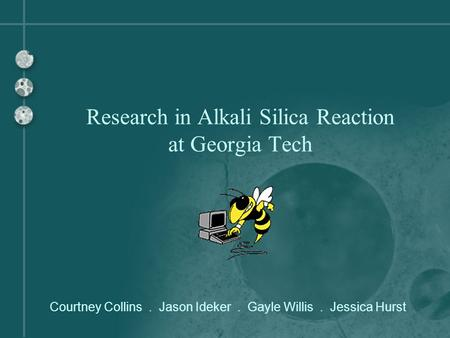 Courtney Collins. Jason Ideker. Gayle Willis. Jessica Hurst Research in Alkali Silica Reaction at Georgia Tech.
