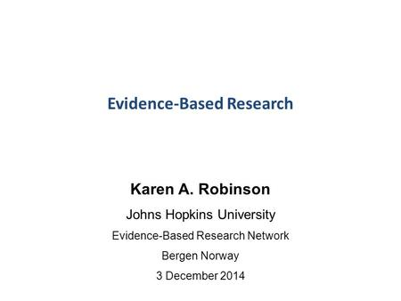 Evidence-Based Research Karen A. Robinson Johns Hopkins University Evidence-Based Research Network Bergen Norway 3 December 2014.