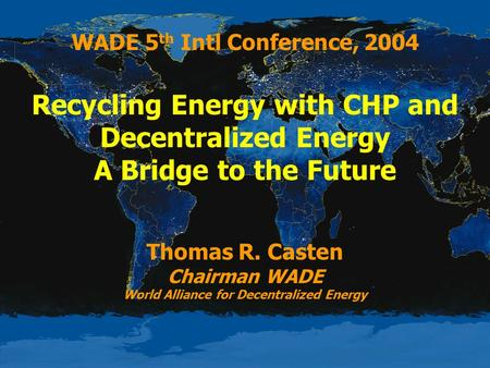 WADE 5 th Intl Conference, 2004 Recycling Energy with CHP and Decentralized Energy A Bridge to the Future Thomas R. Casten Chairman WADE World Alliance.