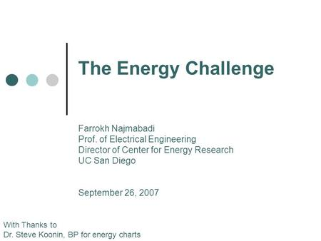 The Energy Challenge With Thanks to Dr. Steve Koonin, BP for energy charts Farrokh Najmabadi Prof. of Electrical Engineering Director of Center for Energy.