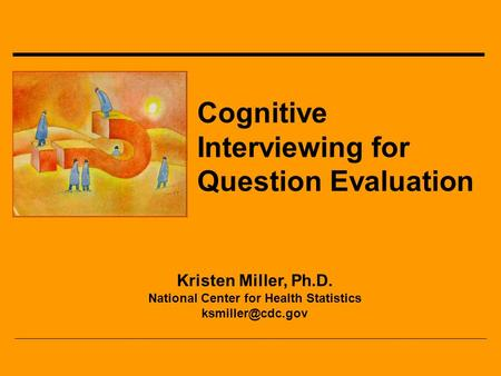 Cognitive Interviewing for Question Evaluation Kristen Miller, Ph.D. National Center for Health Statistics