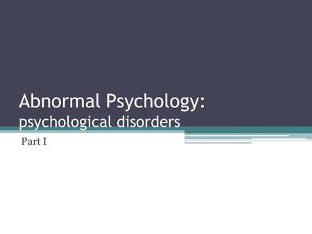 Abnormal Psychology: psychological disorders Part I.
