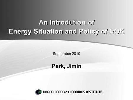 An Introdution of Energy Situation and Policy of ROK September 2010 Park, Jimin.