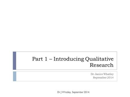 Part 1 – Introducing Qualitative Research Dr Janice Whatley September 2014 Dr J Whatley, September 2014.