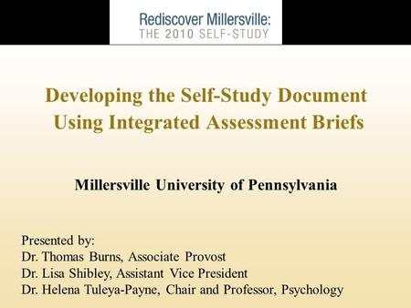 Developing the Self-Study Document Using Integrated Assessment Briefs Millersville University of Pennsylvania Presented by: Dr. Thomas Burns, Associate.