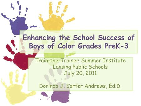 Enhancing the School Success of Boys of Color Grades PreK-3 Train-the-Trainer Summer Institute Lansing Public Schools July 20, 2011 Dorinda J. Carter Andrews,