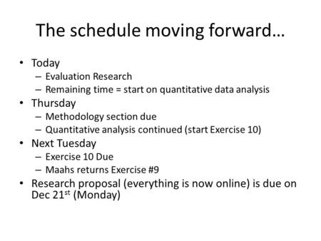 The schedule moving forward… Today – Evaluation Research – Remaining time = start on quantitative data analysis Thursday – Methodology section due – Quantitative.