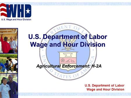 U.S. Wage and Hour Division U.S. Department of Labor Wage and Hour Division Agricultural Enforcement: H-2A U.S. Department of Labor Wage and Hour Division.