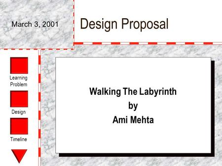 Learning Problem Design Timeline Design Proposal Walking The Labyrinth by Ami Mehta Walking The Labyrinth by Ami Mehta March 3, 2001.