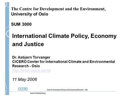The Centre for Development and the Environment, University of Oslo SUM 3000 International Climate Policy, Economy and Justice Dr. Asbjørn Torvanger CICERO.