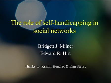 The role of self-handicapping in social networks Bridgett J. Milner Edward R. Hirt Thanks to: Kristin Hendrix & Erin Steury.