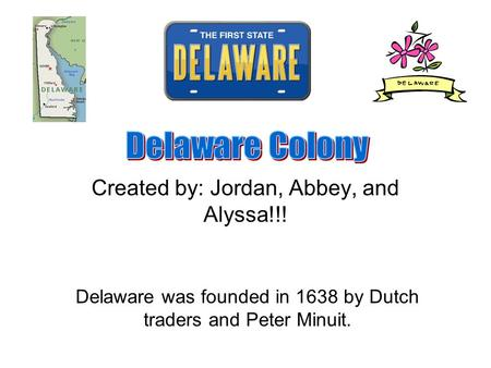 Created by: Jordan, Abbey, and Alyssa!!! Delaware was founded in 1638 by Dutch traders and Peter Minuit.