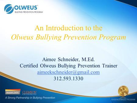 An Introduction to the Olweus Bullying Prevention Program Aimee Schneider, M.Ed. Certified Olweus Bullying Prevention Trainer