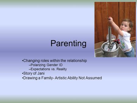 Parenting Changing roles within the relationship –Polarizing Gender ID –Expectations vs. Reality Story of Jani Drawing a Family- Artistic Ability Not Assumed.