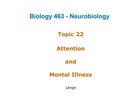 Topic 22 Attention and Mental Illness Lange Biology 463 - Neurobiology.