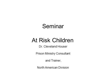 Seminar At Risk Children Dr. Cleveland Houser Prison Ministry Consultant and Trainer, North American Division.