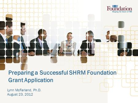 Preparing a Successful SHRM Foundation Grant Application Lynn McFarland, Ph.D. August 23, 2012.