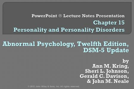 Abnormal Psychology, Twelfth Edition, DSM-5 Update by Ann M. Kring, Sheri L. Johnson, Gerald C. Davison, & John M. Neale & John M. Neale © 2012 John Wiley.